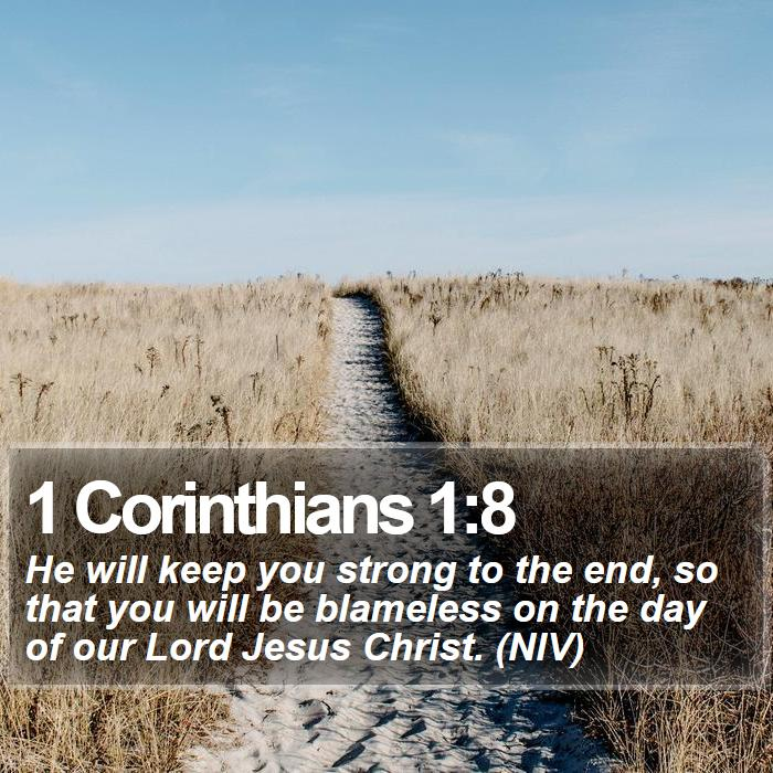 1 Corinthians 1:8 - He will keep you strong to the end, so that you will be blameless on the day of our Lord Jesus Christ. (NIV)