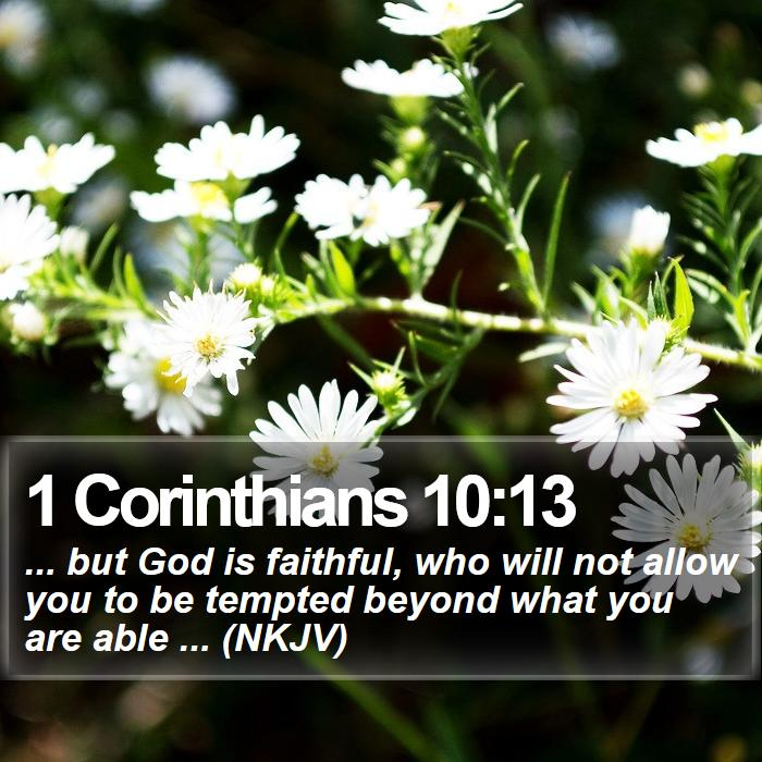 1 Corinthians 10:13 - ... but God is faithful, who will not allow you to be tempted beyond what you are able ... (NKJV)