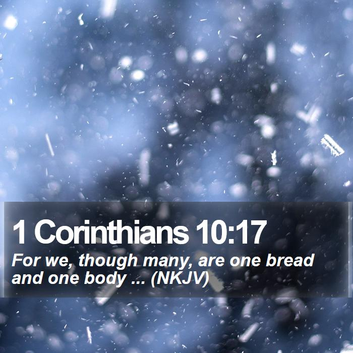 1 Corinthians 10:17 - For we, though many, are one bread and one body ... (NKJV)