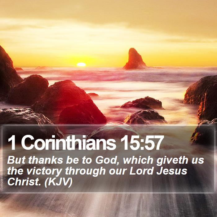 1 Corinthians 15:57 - But thanks be to God, which giveth us the victory through our Lord Jesus Christ. (KJV)