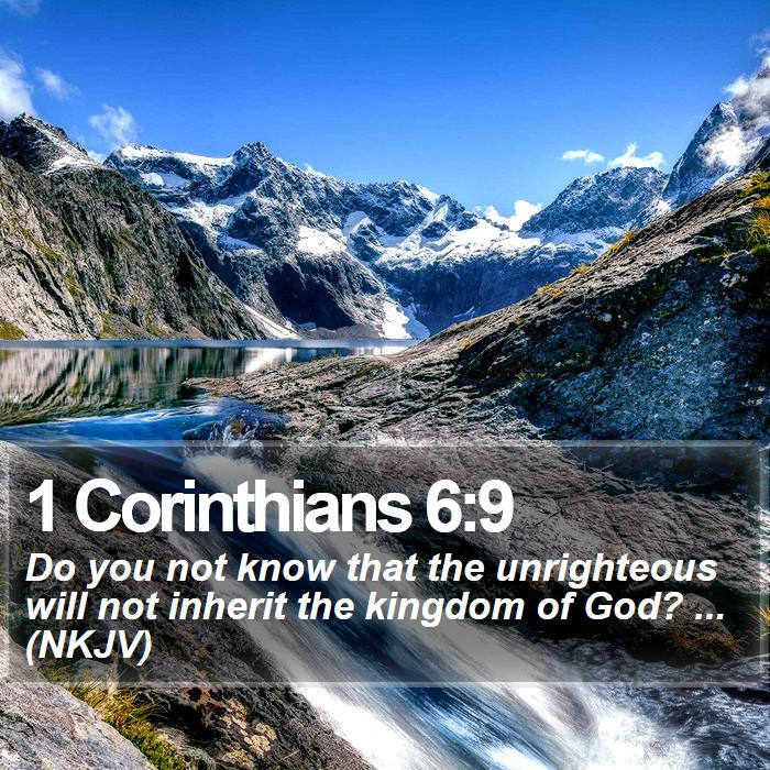 1 Corinthians 6:9 - Do you not know that the unrighteous will not inherit the kingdom of God? ... (NKJV)
