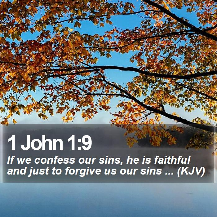 1 John 1:9 - If we confess our sins, he is faithful and just to forgive us our sins ... (KJV)
