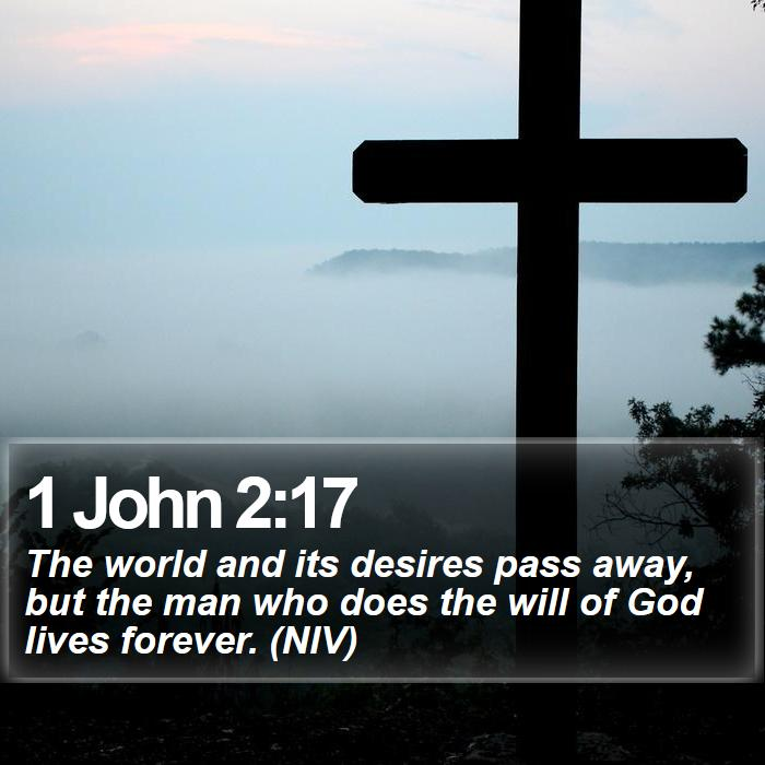 1 John 2:17 - The world and its desires pass away, but the man who does the will of God lives forever. (NIV)