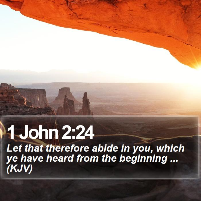 1 John 2:24 - Let that therefore abide in you, which ye have heard from the beginning ... (KJV)