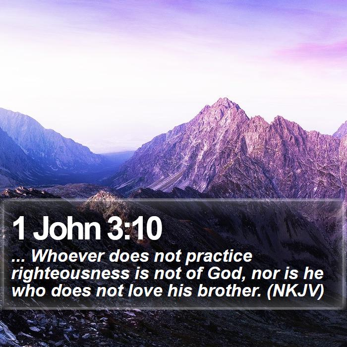 1 John 3:10 - ... Whoever does not practice righteousness is not of God, nor is he who does not love his brother. (NKJV)