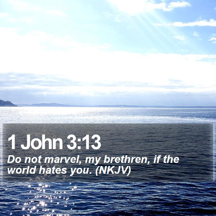 1 John 3:13 - Do not marvel, my brethren, if the world hates you. (NKJV)