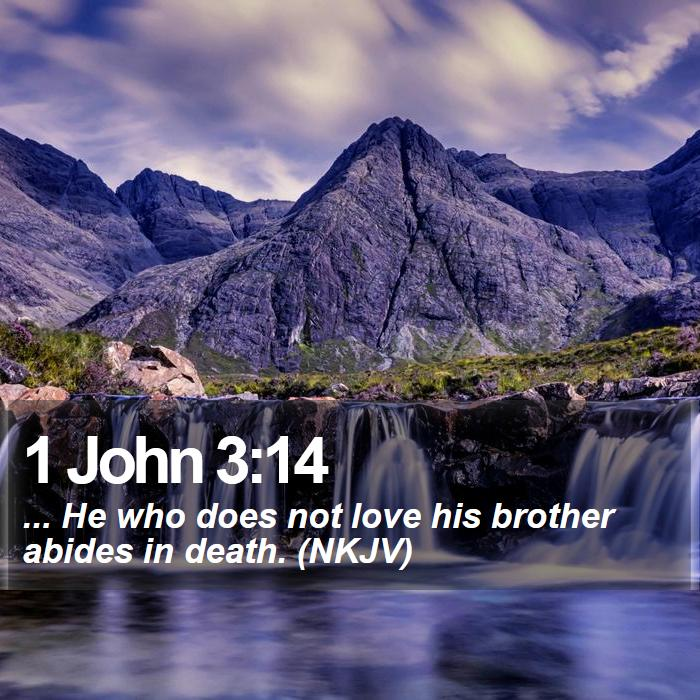 1 John 3:14 - ... He who does not love his brother abides in death. (NKJV)