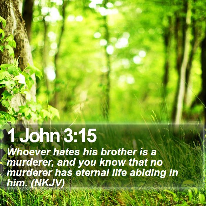 1 John 3:15 - Whoever hates his brother is a murderer, and you know that no murderer has eternal life abiding in him. (NKJV)