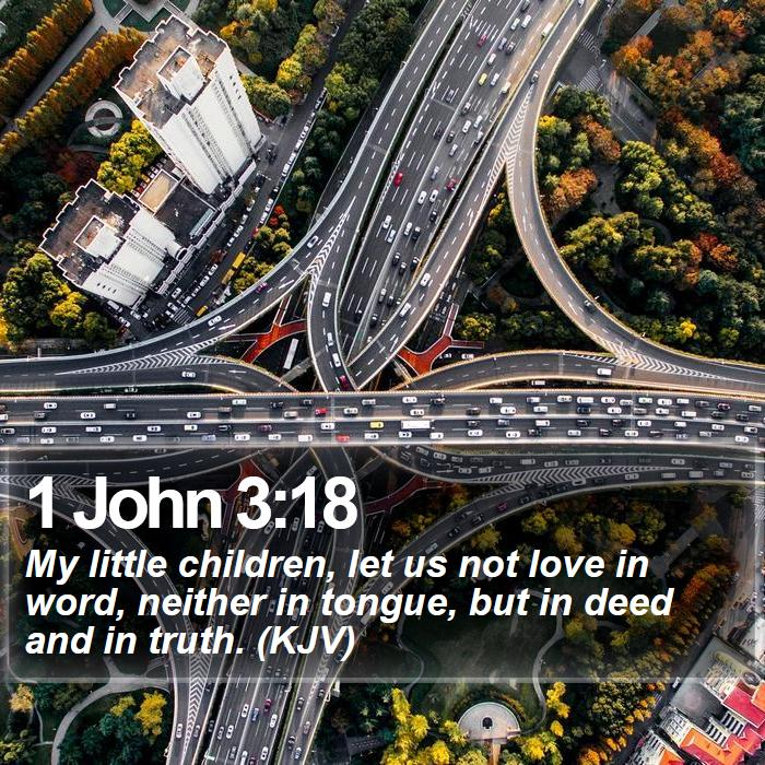 1 John 3:18 - My little children, let us not love in word, neither in tongue, but in deed and in truth. (KJV)