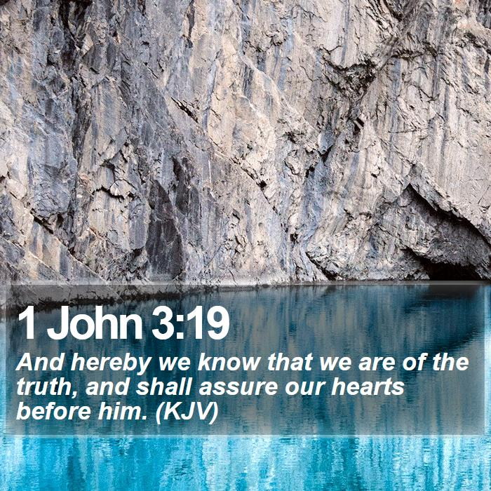 1 John 3:19 - And hereby we know that we are of the truth, and shall assure our hearts before him. (KJV)