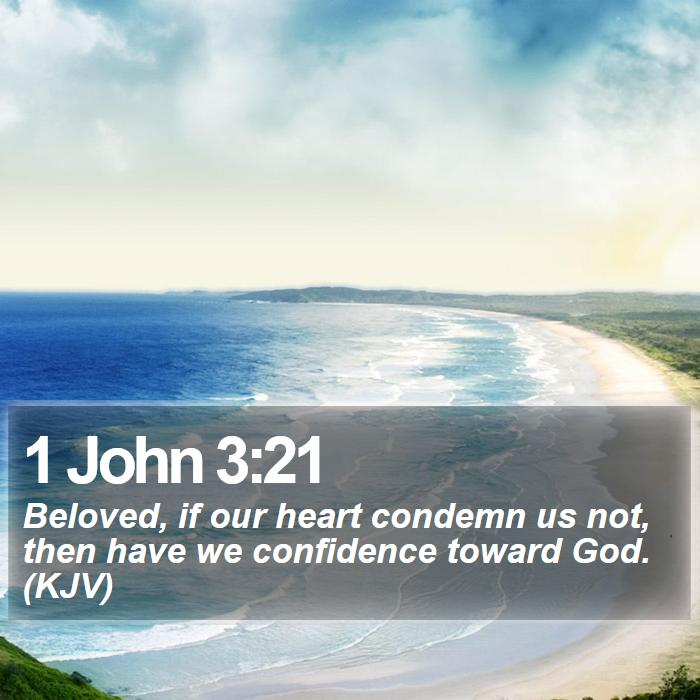 1 John 3:21 - Beloved, if our heart condemn us not, then have we confidence toward God. (KJV)