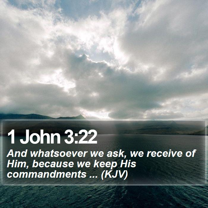 1 John 3:22 - And whatsoever we ask, we receive of Him, because we keep His commandments ... (KJV)