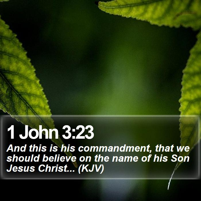 1 John 3:23 - And this is his commandment, that we should believe on the name of his Son Jesus Christ... (KJV)