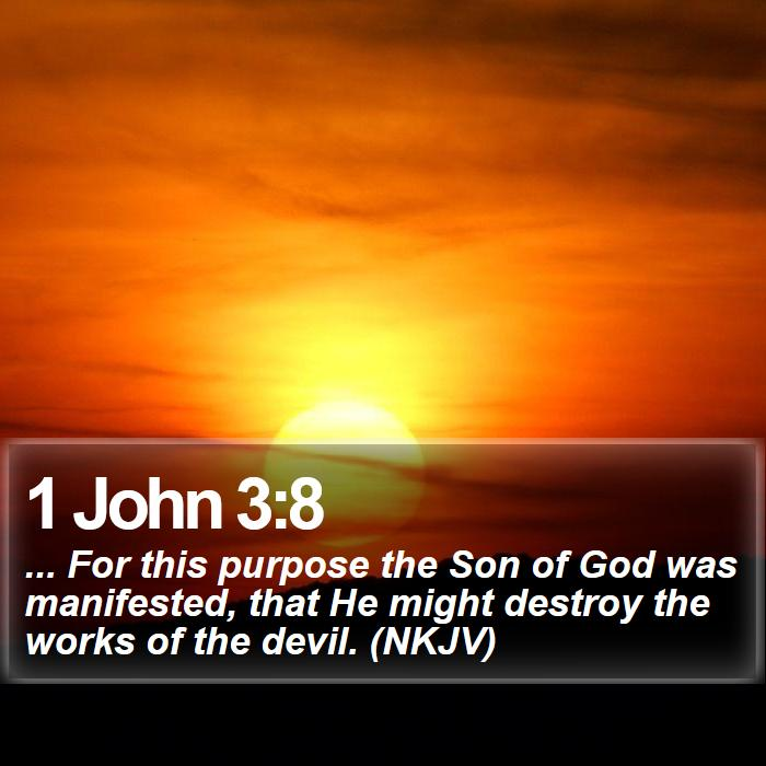 1 John 3:8 - ... For this purpose the Son of God was manifested, that He might destroy the works of the devil. (NKJV)
