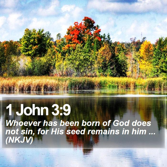1 John 3:9 - Whoever has been born of God does not sin, for His seed remains in him ... (NKJV)