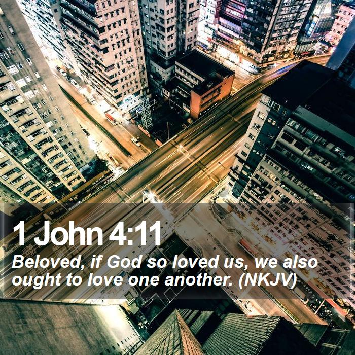 1 John 4:11 - Beloved, if God so loved us, we also ought to love one another. (NKJV)