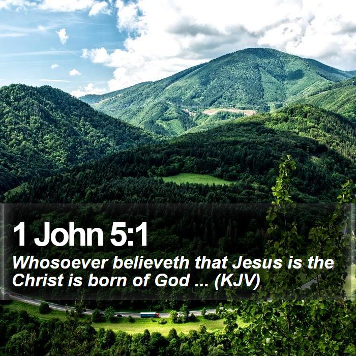 1 John 5:1 - Whosoever believeth that Jesus is the Christ is born of God ... (KJV)