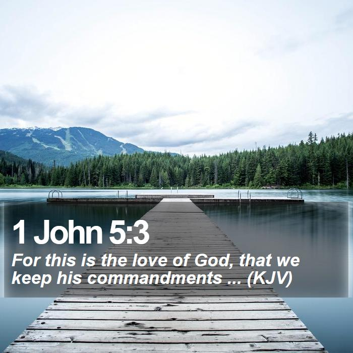1 John 5:3 - For this is the love of God, that we keep his commandments ... (KJV)
