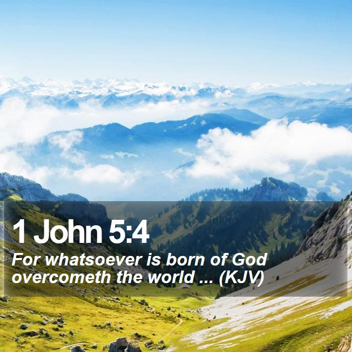 1 John 5:4 - For whatsoever is born of God overcometh the world ... (KJV)