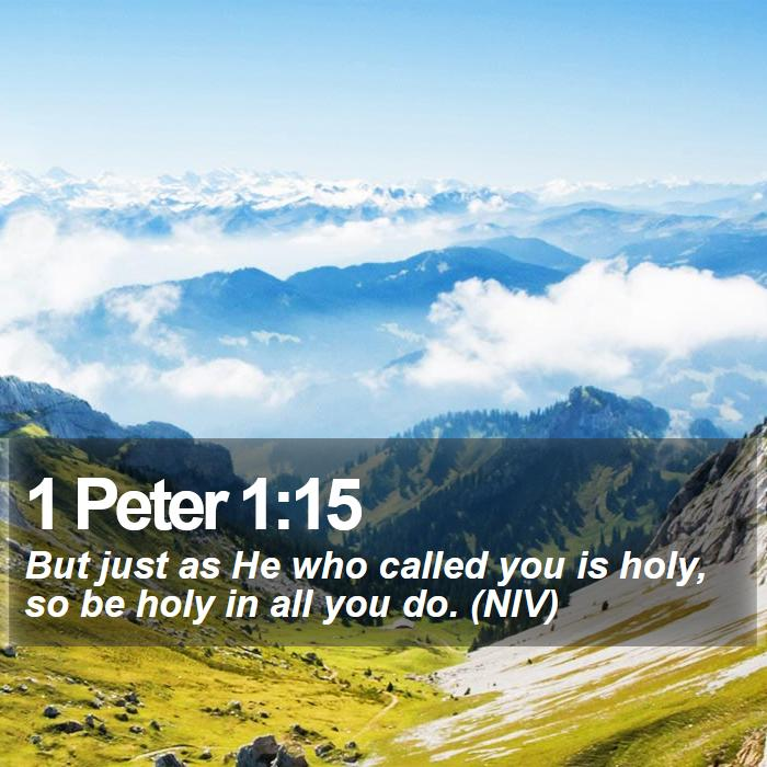 1 Peter 1:15 - But just as He who called you is holy, so be holy in all you do. (NIV)