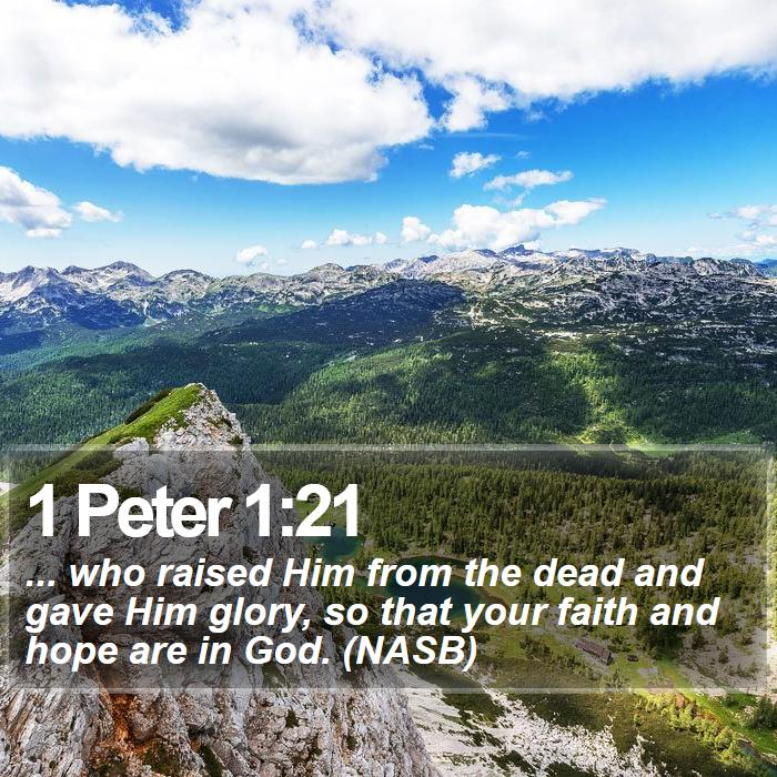 1 Peter 1:21 - ... who raised Him from the dead and gave Him glory, so that your faith and hope are in God. (NASB)