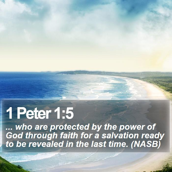 1 Peter 1:5 - ... who are protected by the power of God through faith for a salvation ready to be revealed in the last time. (NASB)