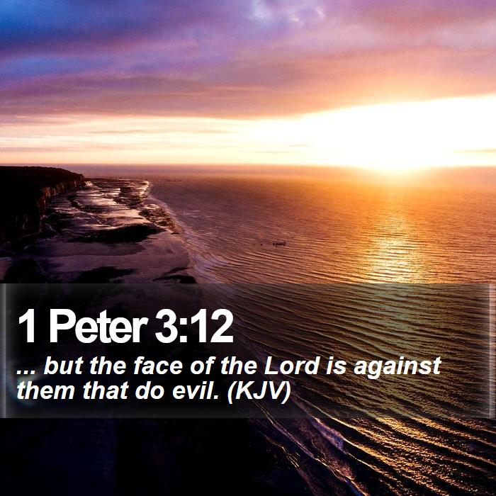 1 Peter 3:12 - ... but the face of the Lord is against them that do evil. (KJV)