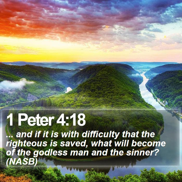 1 Peter 4:18 - ... and if it is with difficulty that the righteous is saved, what will become of the godless man and the sinner? (NASB)