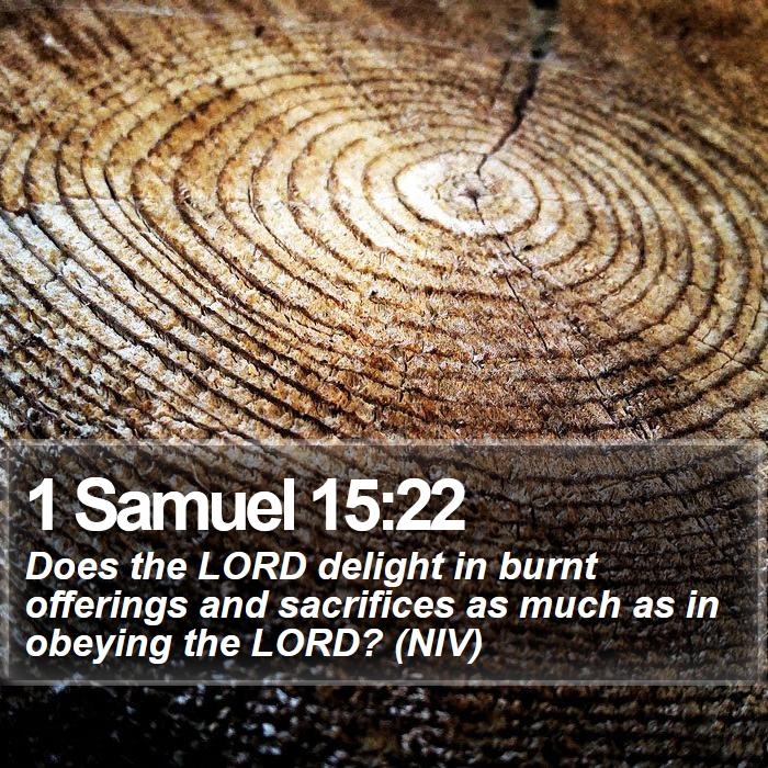 1 Samuel 15:22 - Does the LORD delight in burnt offerings and sacrifices as much as in obeying the LORD? (NIV)