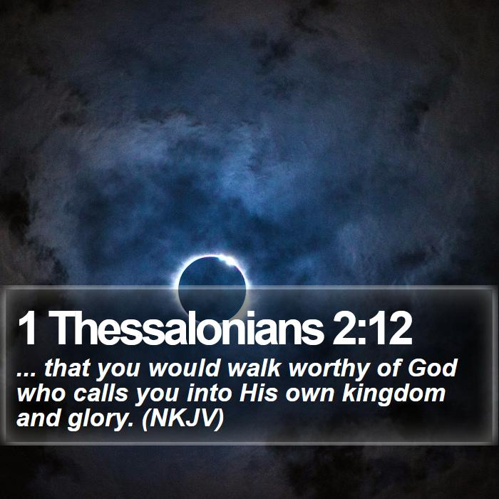1 Thessalonians 2:12 - ... that you would walk worthy of God who calls you into His own kingdom and glory. (NKJV)
