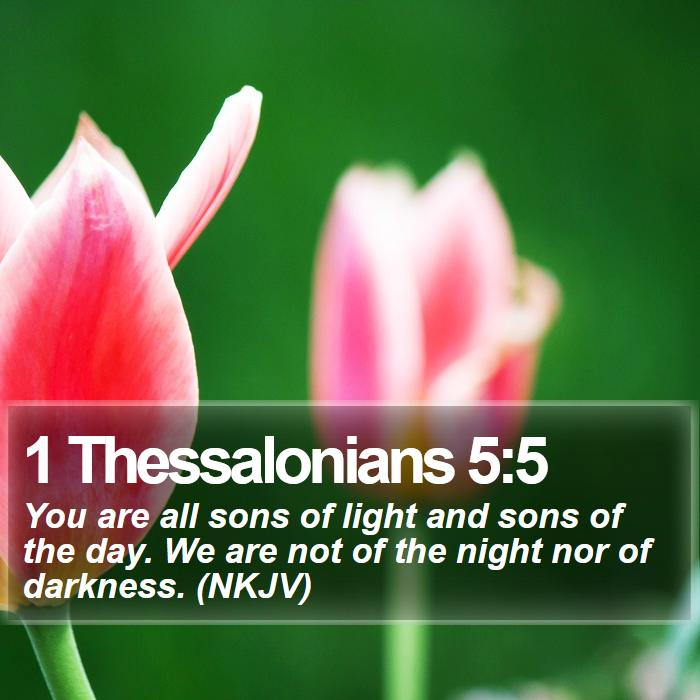 1 Thessalonians 5:5 - You are all sons of light and sons of the day. We are not of the night nor of darkness. (NKJV)