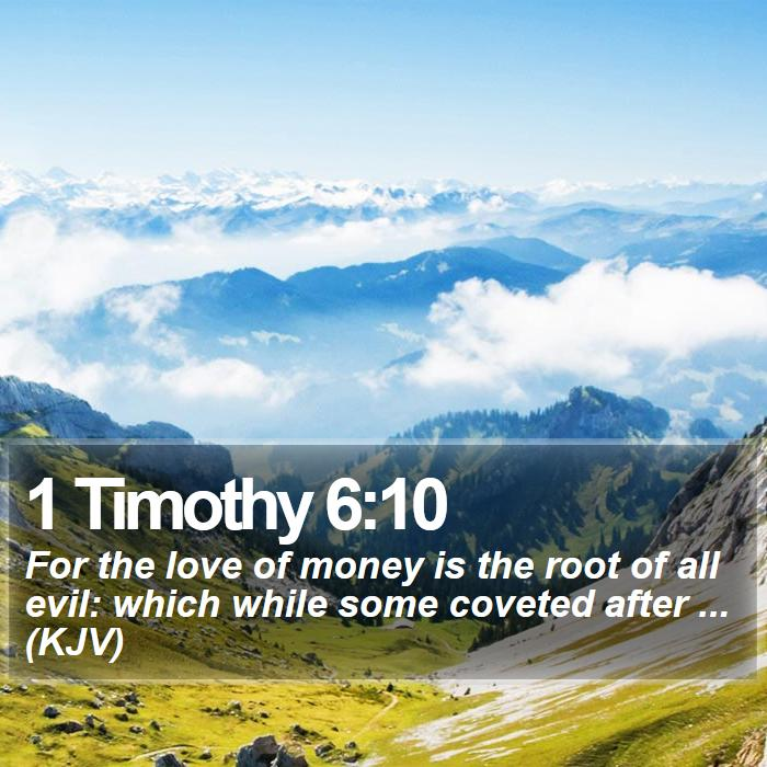1 Timothy 6:10 - For the love of money is the root of all evil: which while some coveted after ... (KJV)