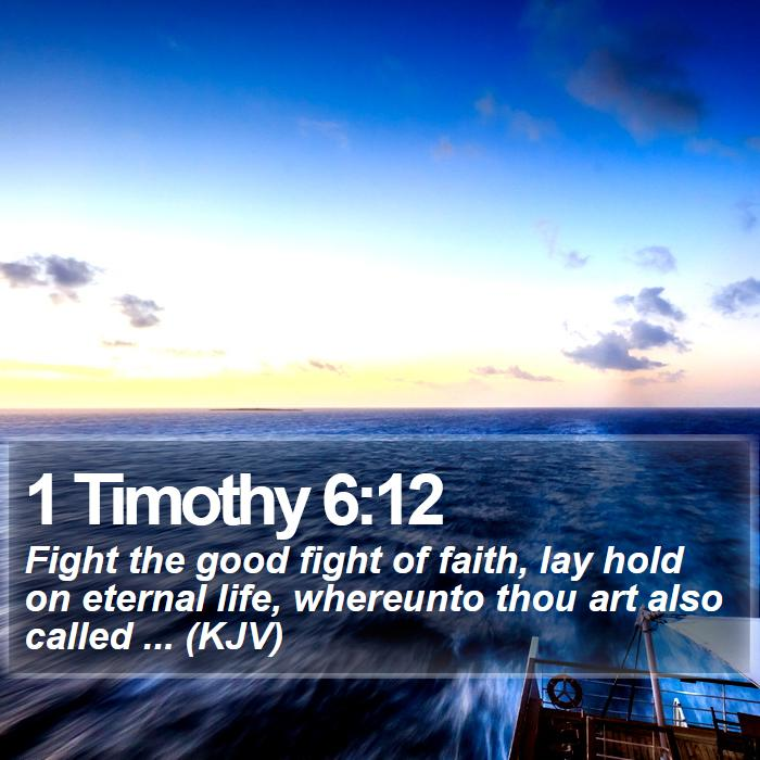 1 Timothy 6:12 - Fight the good fight of faith, lay hold on eternal life, whereunto thou art also called ... (KJV)