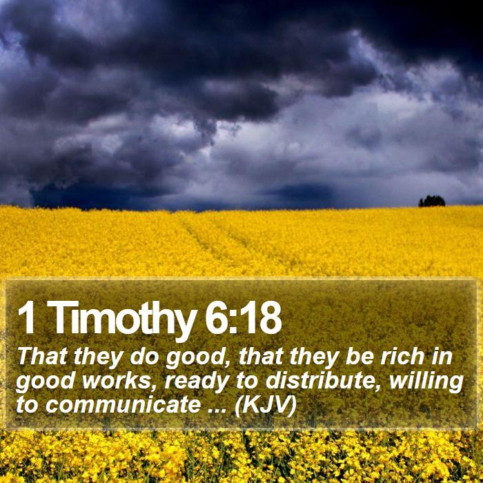 1 Timothy 6:18 - That they do good, that they be rich in good works, ready to distribute, willing to communicate ... (KJV)
