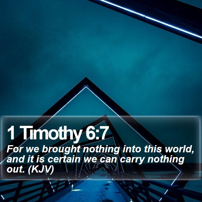 1 Timothy 6:7 - For we brought nothing into this world, and it is certain we can carry nothing out. (KJV)