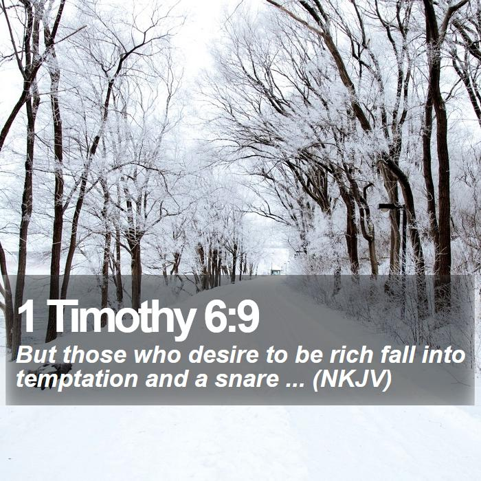 1 Timothy 6:9 - But those who desire to be rich fall into temptation and a snare ... (NKJV)