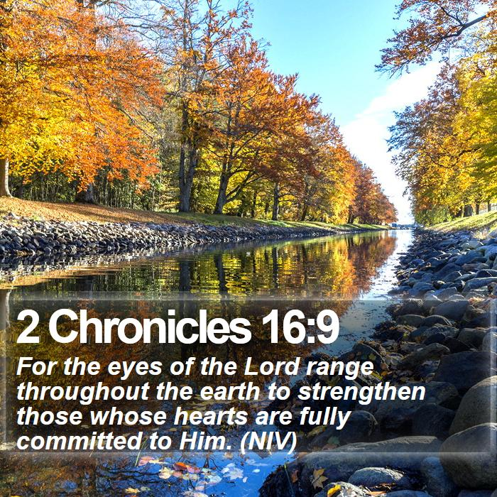 2 Chronicles 16:9 - For the eyes of the Lord range throughout the earth to strengthen those whose hearts are fully committed to Him. (NIV)