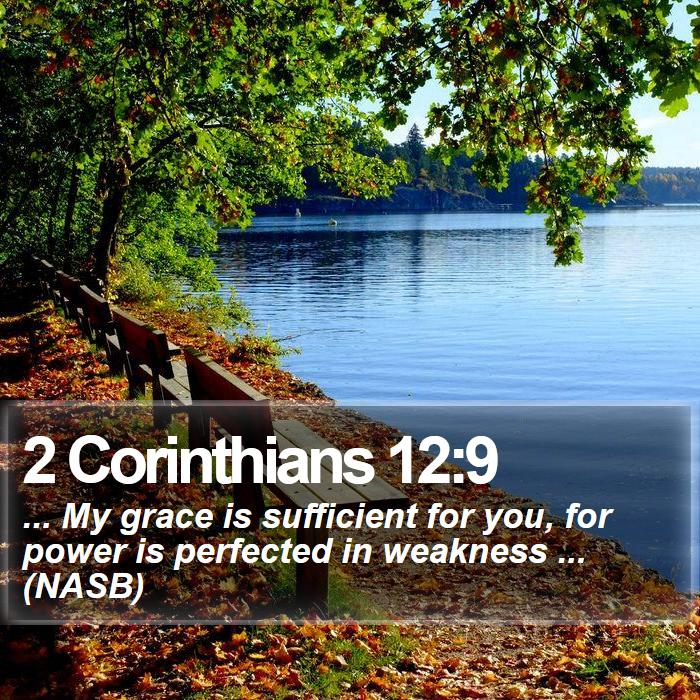 2 Corinthians 12:9 - ... My grace is sufficient for you, for power is perfected in weakness ... (NASB)