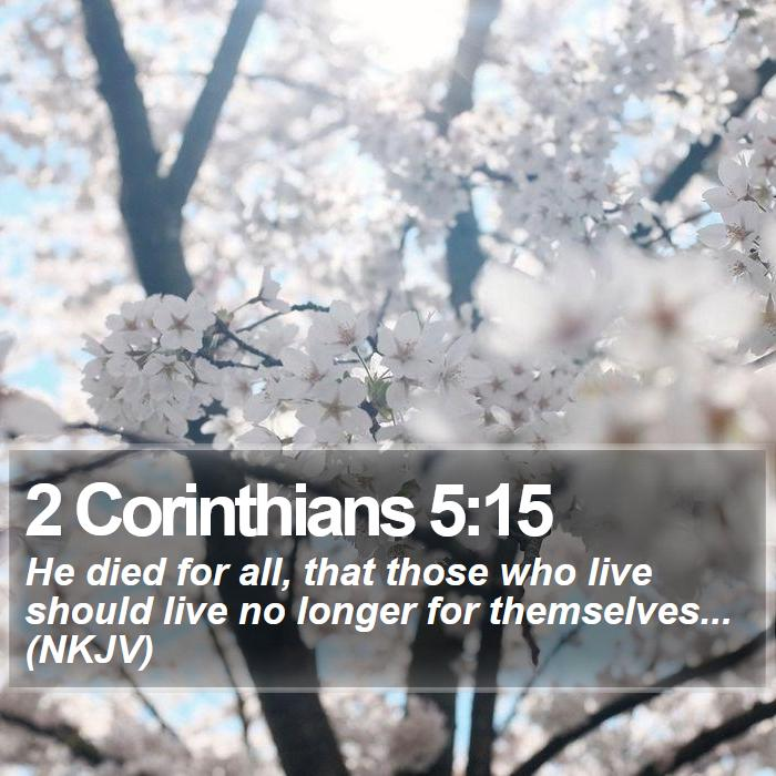 2 Corinthians 5:15 - He died for all, that those who live should live no longer for themselves... (NKJV)