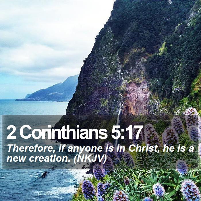 2 Corinthians 5:17 - Therefore, if anyone is in Christ, he is a new creation. (NKJV)