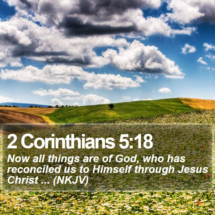 2 Corinthians 5:18 - Now all things are of God, who has reconciled us to Himself through Jesus Christ ... (NKJV)