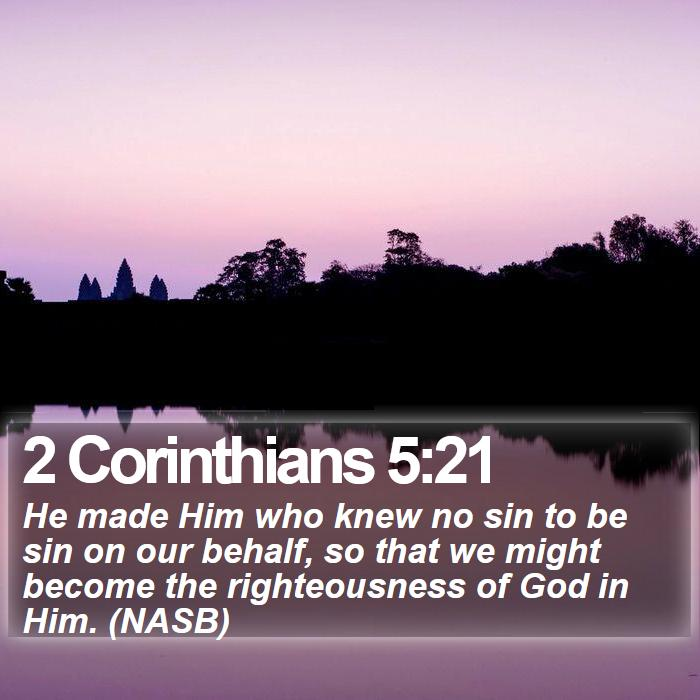 2 Corinthians 5:21 - He made Him who knew no sin to be sin on our behalf, so that we might become the righteousness of God in Him. (NASB)