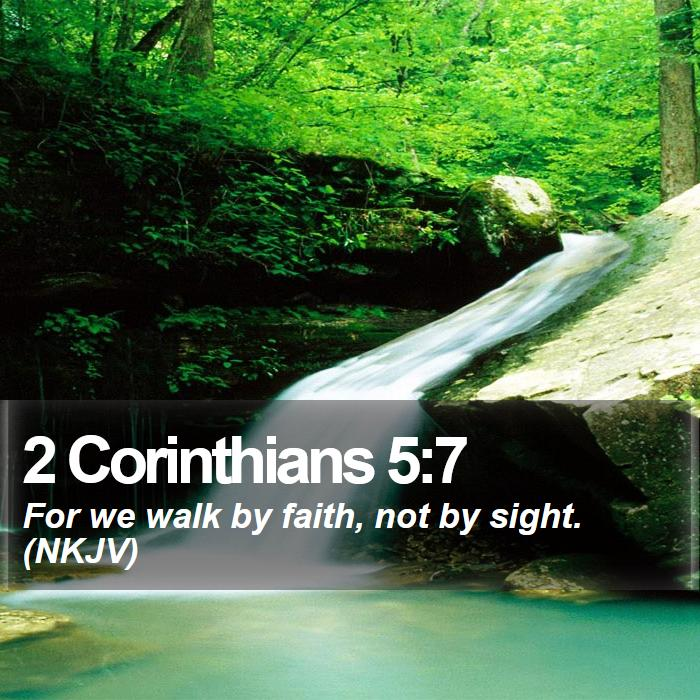 2 Corinthians 5:7 - For we walk by faith, not by sight. (NKJV)