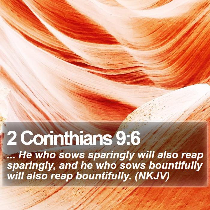 2 Corinthians 9:6 - ... He who sows sparingly will also reap sparingly, and he who sows bountifully will also reap bountifully. (NKJV)