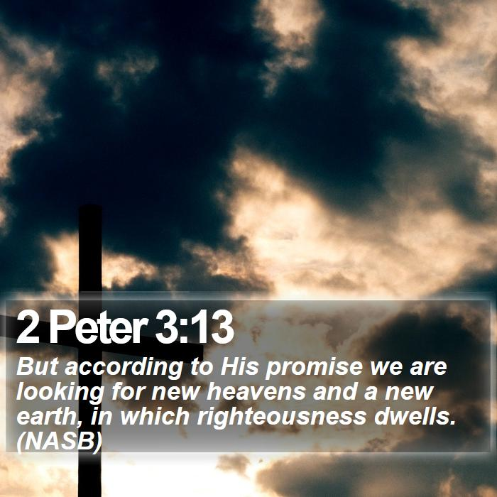 2 Peter 3:13 - But according to His promise we are looking for new heavens and a new earth, in which righteousness dwells. (NASB)