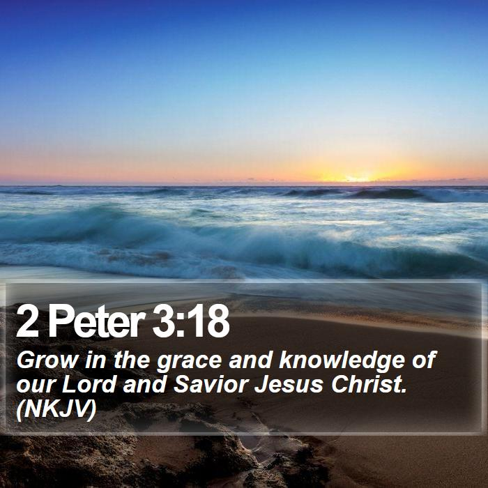 2 Peter 3:18 - Grow in the grace and knowledge of our Lord and Savior Jesus Christ. (NKJV)