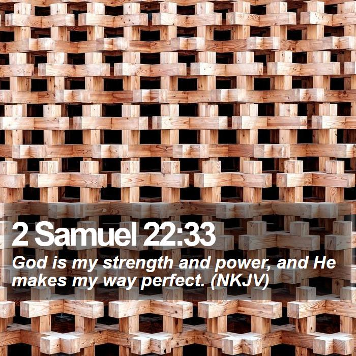 2 Samuel 22:33 - God is my strength and power, and He makes my way perfect. (NKJV)