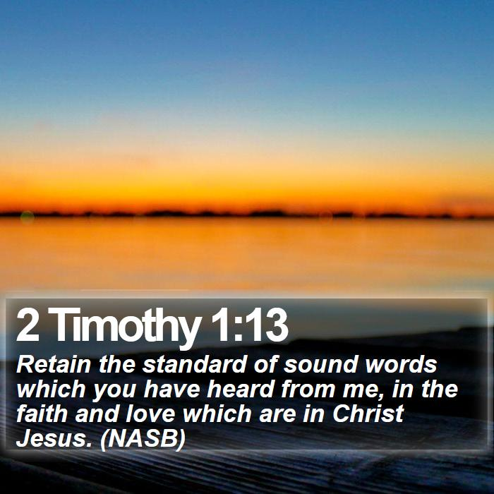 2 Timothy 1:13 - Retain the standard of sound words which you have heard from me, in the faith and love which are in Christ Jesus. (NASB)