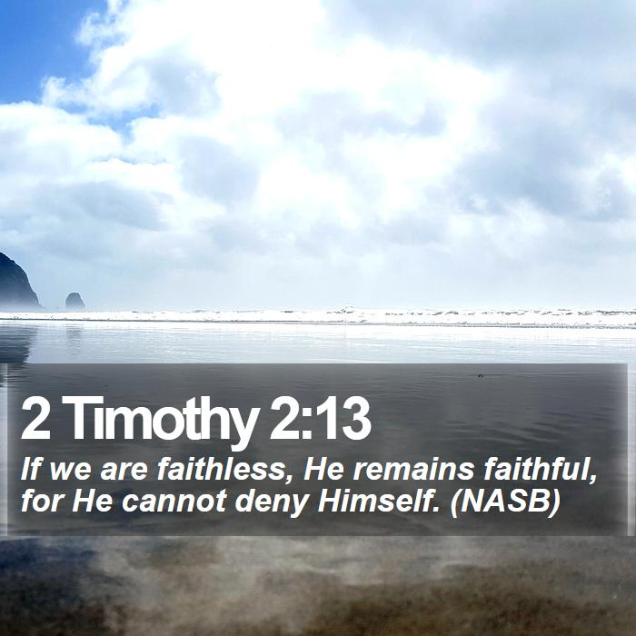 2 Timothy 2:13 - If we are faithless, He remains faithful, for He cannot deny Himself. (NASB)