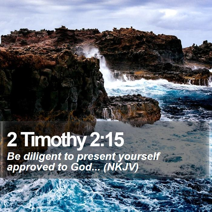 2 Timothy 2:15 - Be diligent to present yourself approved to God... (NKJV)